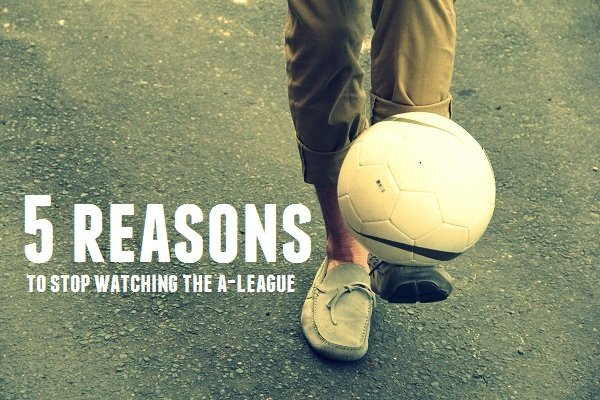 5 reasons to stop watching the A League 2013 2014